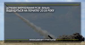 """Державні випробування РСЗВ """"Вільха"""" відбудуться на початку 2018 року"""