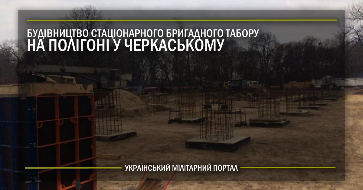 Будівництво стаціонарного бригадного табору на полігоні у Черкаському