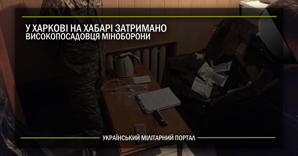 У Харкові на хабарі затримали високопосадовця Міноборони