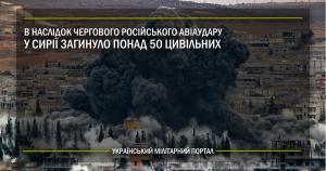 В наслідок чергового російського авіаудару у Сирії загинуло понад 50 цивільних