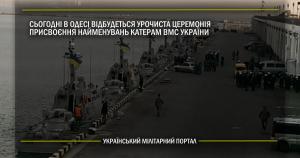 Сьогодні в Одесі відбудеться урочиста церемонія присвоєння найменувань катерам ВМС ЗС України