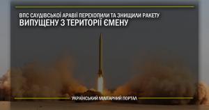 ВПС Саудівської Аравії перехопили та знищили ракету випущену з території Ємену
