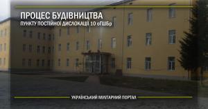 Процес будівництва пункту постійної дислокації 10 оГШБр