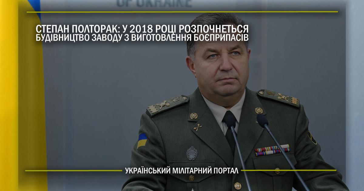 Степан Полторак: у 2018 році розпочнеться будівництво заводу з виготовлення боєприпасів