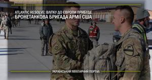 Atlantic Resolve: влітку до Європи прибуде бронетанкова бригада армії США