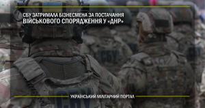 СБУ затримала бізнесмена за постачання військового спорядження у «ДНР»