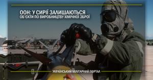 ООН: у Сирії залишаються об'єкти по виробництву хімічної зброї