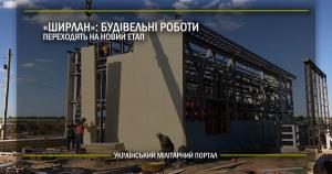 """""""Ширлан"""": будівельні роботи переходять на новий етап"""