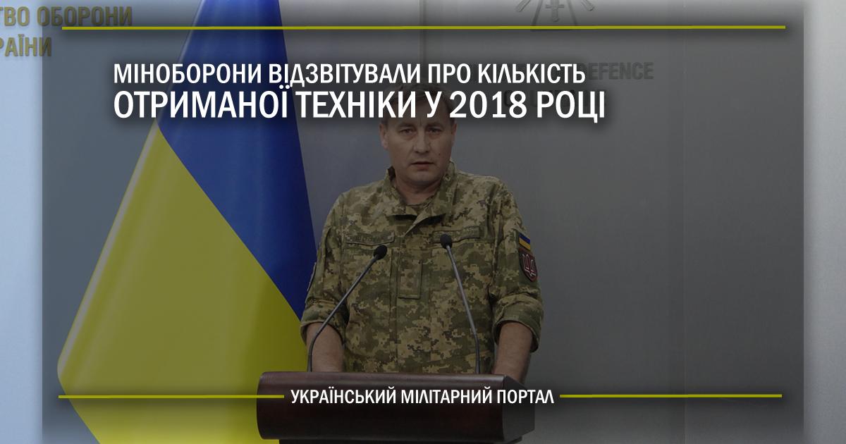 Міноборони відзвітували про кількість отриманої техніки у 2018 році