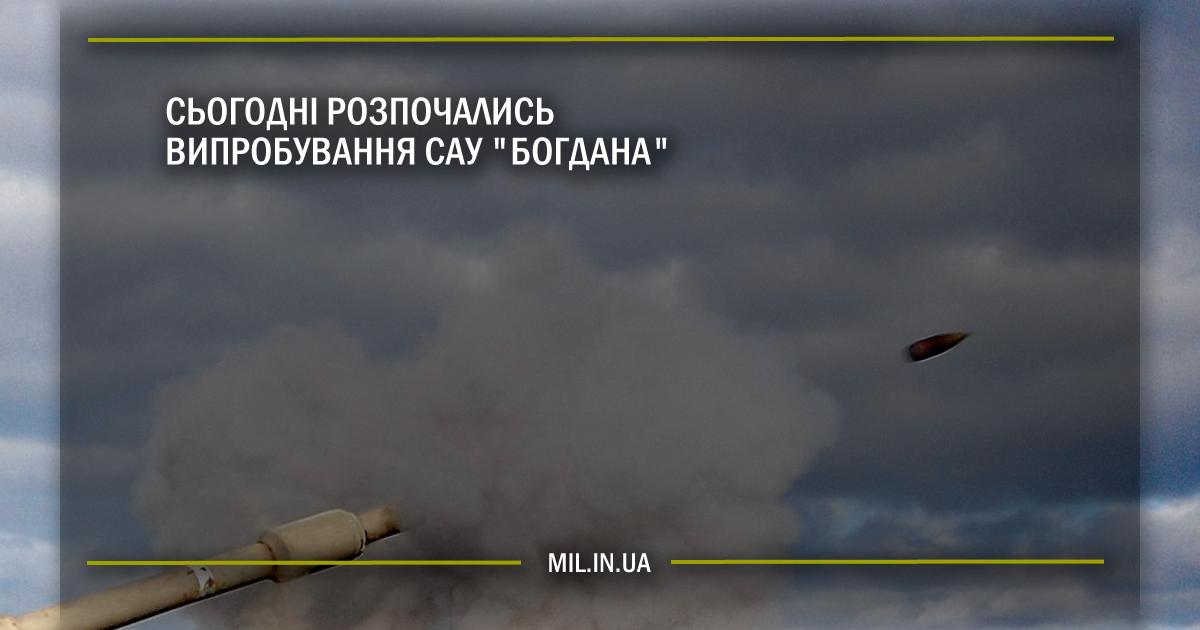 """Сьогодні розпочались випробування САУ """"Богдана"""""""
