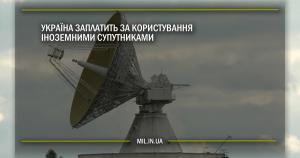 Україна заплатить за користування іноземними супутниками