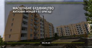 Масштабне будівництво житлових фондів у 92 бригаді