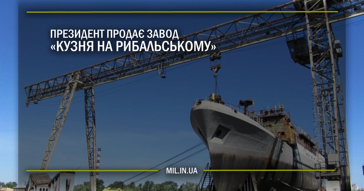 Президент продає завод «Кузня на Рибальському»