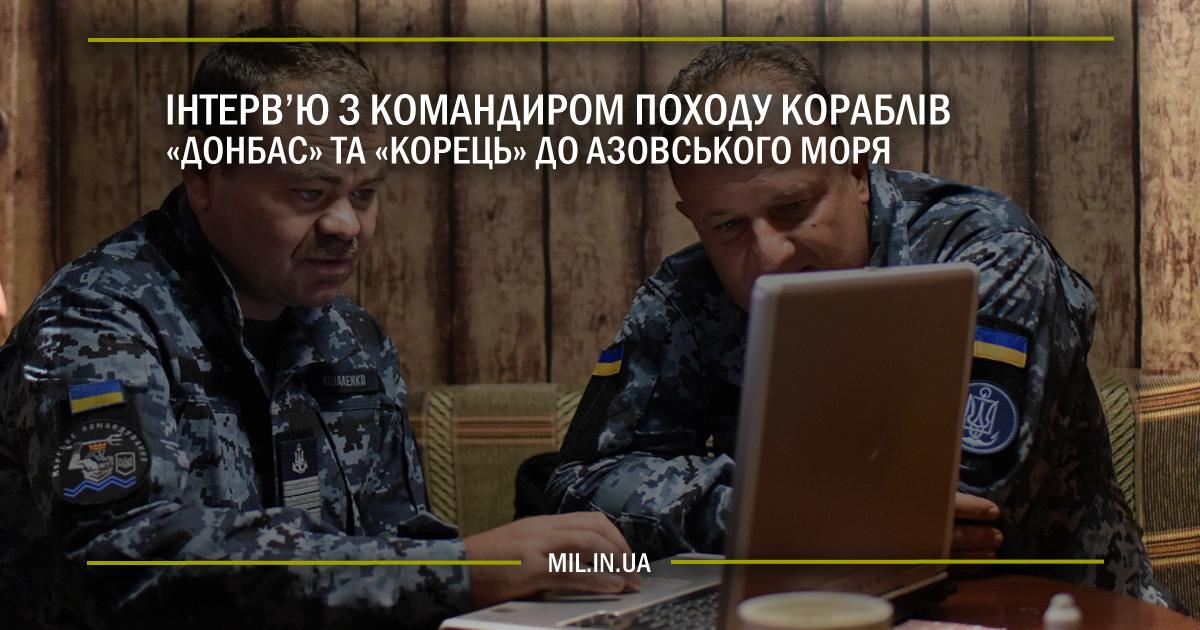 """Інтерв'ю з командиром походу кораблів """"Донбас"""" і """"Корець"""" до Азову"""