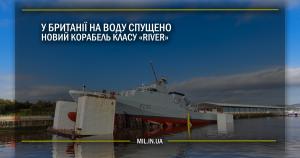 У Британії на воду спущено новий корабель класу River