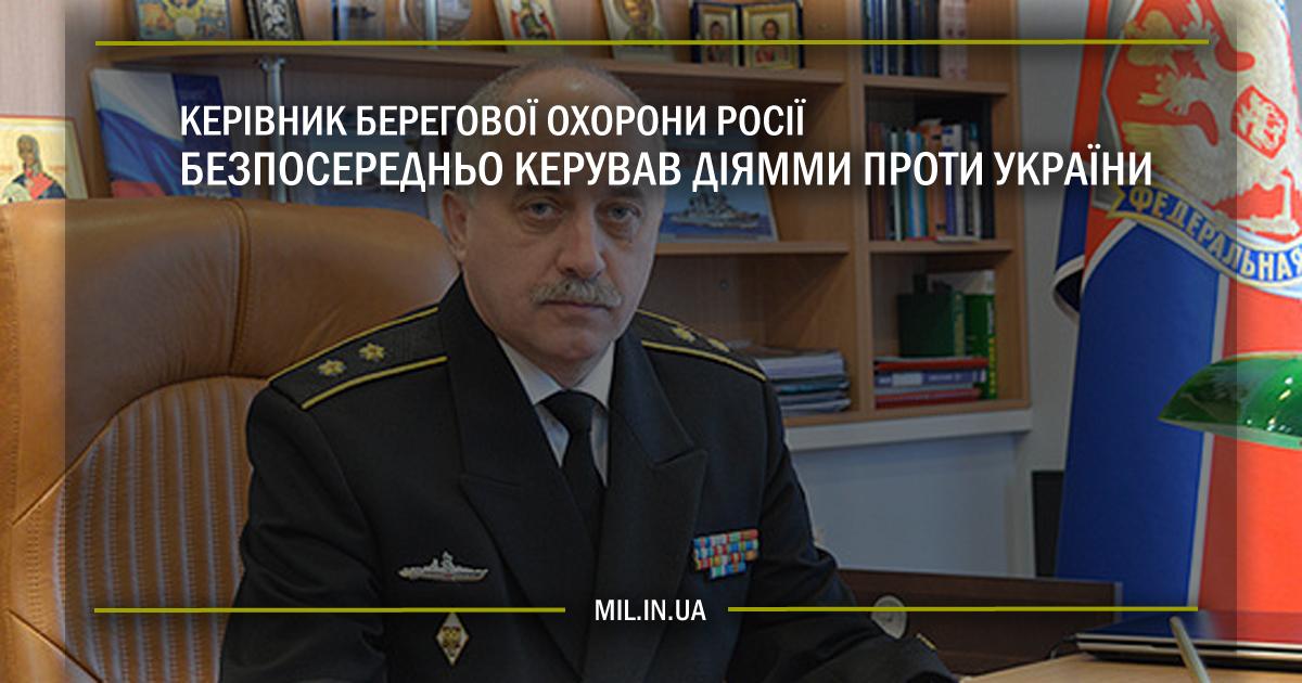 Керівник Берегової охорони Росії безпосередньо керував діями проти України