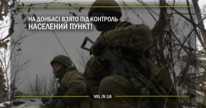 На Донбасі взято під контроль населений пункт!