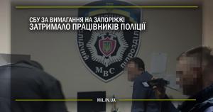 СБУ за вимагання на Запоріжжі затримало працівників поліції