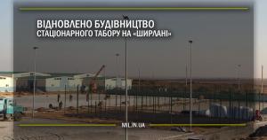 Відновлено будівництво стаціонарного табору на «Ширлані»