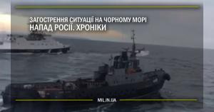Загострення ситуації у Чорному морі. Напад Росії. Хроніки