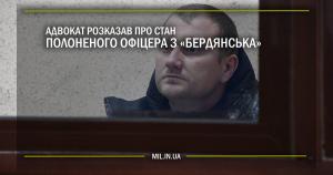 Адвокат розказав про стан полоненого офіцера з «Бердянська»
