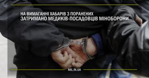 На вимаганні хабарів з поранених затримано медиків посадовців Міноборони