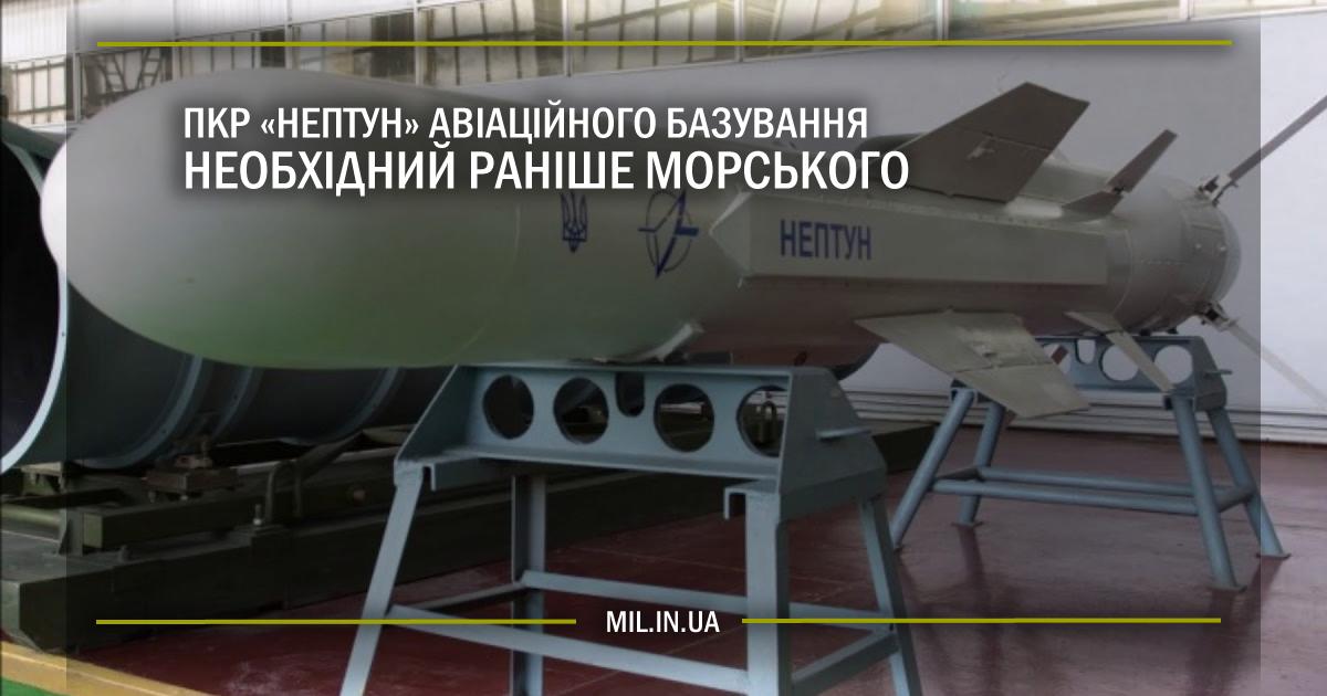 """ПКР """"Нептун"""" авіаційного базування необхідний раніше морського"""