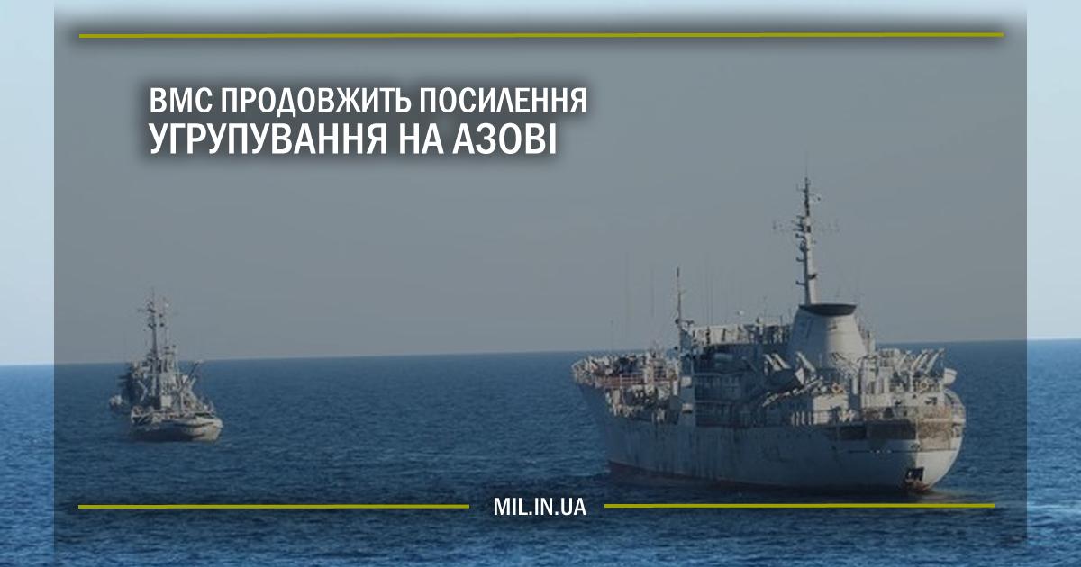 ВМС продовжить посилення угрупування на Азові