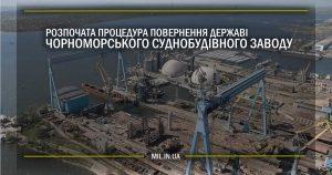 Розпочата процедура повернення державі Чорноморського суднобудівного заводу