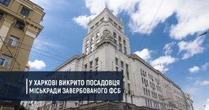 У Харкові викрито посадовця міськради завербованого ФСБ