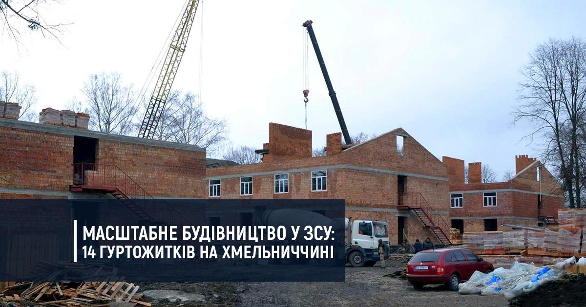 Масштабне будівництво у ЗСУ: На Хмельниччині будують одразу 14 гуртожитків