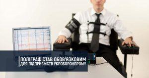 Поліграф став обов'язковим для підприємств Укроборонпрому