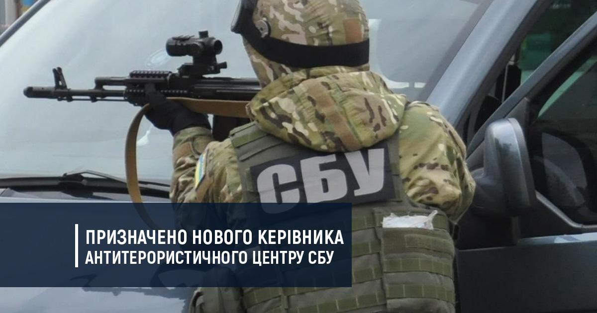 Призначено нового керівника Антитерористичного центру СБУ
