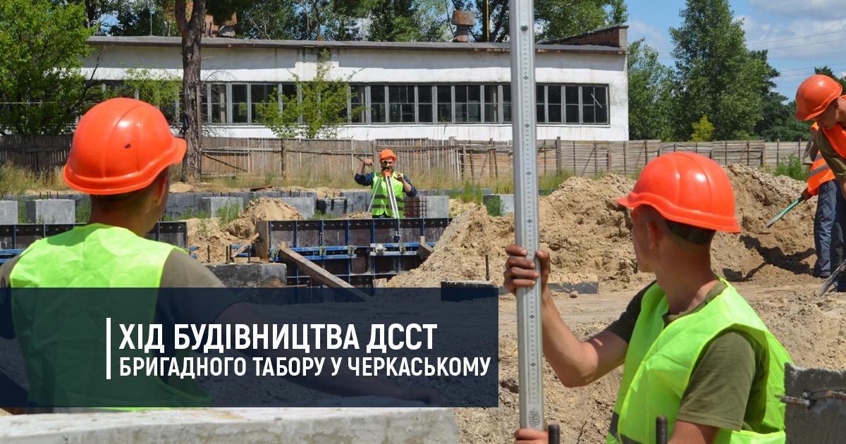 Хід будівництва ДССТ бригадного табору у Черкаському