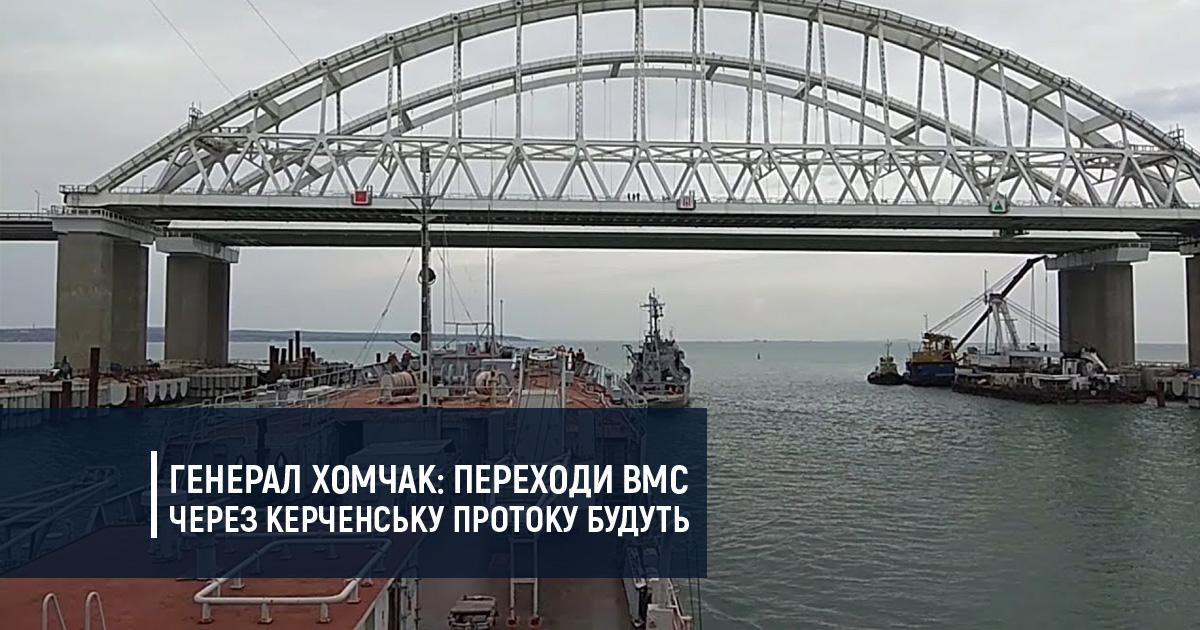 Генерал Хомчак: переходи ВМС через Керченську протоку будуть