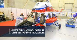 «Мотор Січ» завершує створення гелікоптера з композитних матеріалів