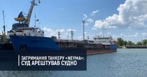 Затримання танкеру «NEYMA»: суд арештував судно